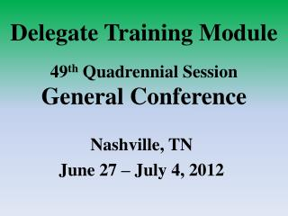 Delegate Training Module  49 th  Quadrennial Session General Conference