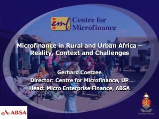 Microfinance in Rural and Urban Africa – Reality, Context and Challenges Gerhard Coetzee