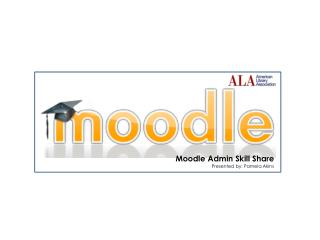 Moodle Admin Skill Share Presented by: Pamela Akins