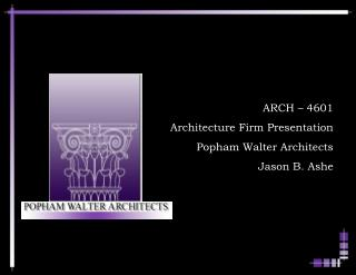 ARCH – 4601 Architecture Firm Presentation Popham Walter Architects Jason B. Ashe