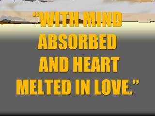 """WITH MIND ABSORBED  AND HEART MELTED IN LOVE."""