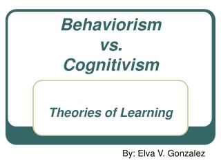 Behaviorism  vs.  Cognitivism   Theories of Learning