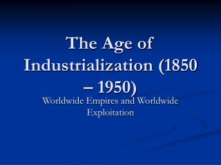 The Age of Industrialization (1850 – 1950)