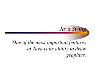 Java Swing One of the most important features of Java is its ability to draw graphics.