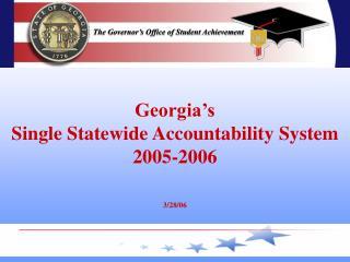 Georgia's  Single Statewide Accountability System 2005-2006 3/28/06