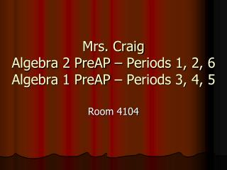 Mrs. Craig Algebra 2 PreAP – Periods 1, 2, 6 Algebra 1 PreAP – Periods 3, 4, 5