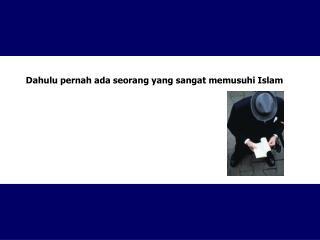 Dahulu pernah ada seorang yang sangat memusuhi Islam