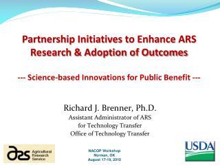 Richard J. Brenner, Ph.D. Assistant Administrator of ARS for  Technology  Transfer