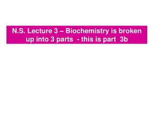 N.S. Lecture 3 – Biochemistry is broken up into 3 parts  - this is part  3b