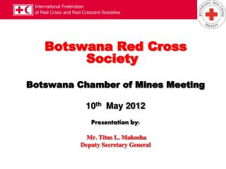 Botswana Red Cross Society Botswana Chamber of Mines Meeting 10 th   May 2012 Presentation by: