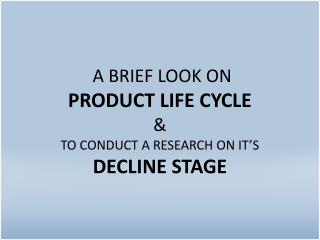 A BRIEF LOOK ON  PRODUCT LIFE CYCLE & TO CONDUCT A RESEARCH ON IT'S DECLINE STAGE