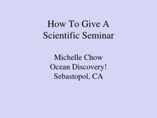 How To Give A  Scientific Seminar Michelle Chow Ocean Discovery! Sebastopol, CA