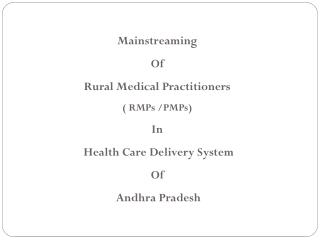 Mainstreaming  Of  Rural Medical Practitioners ( RMPs /PMPs) In  Health Care Delivery System  Of