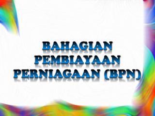 BAHAGIAN PEMBIAYAAN PERNIAGAAN (BPN)