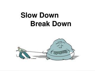 Slow Down Break Down