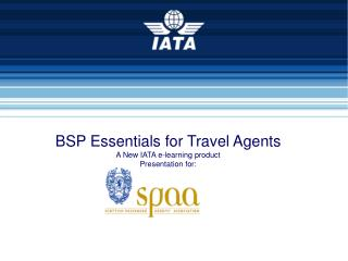 BSP Essentials for Travel Agents A New IATA e-learning product Presentation for: