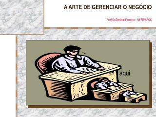 A ARTE DE GERENCIAR O NEG CIO  Prof.Dr.Genival Ferreira   UFPE
