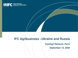 IFC Agribusiness –Ukraine and Russia EastAgri Network, Paris September 12, 2008