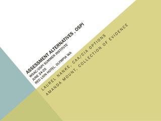 Assessment alternatives , OSPI WSAC/OSPI  Summer  Institute June 24-25 Red  Lion Hotel, Olympia WA