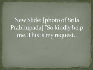 "New Slide: [photo of Srila Prabhupada] ""So kindly help me. This is my request."