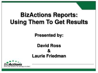 BizActions Reports:  Using Them To Get Results Presented by: David Ross &  Laurie Friedman