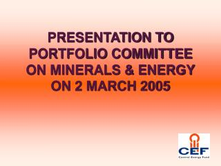PRESENTATION TO PORTFOLIO COMMITTEE ON MINERALS & ENERGY ON 2 MARCH 2005
