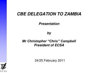 "CBE DELEGATION TO ZAMBIA Presentation by Mr Christopher ""Chris"" Campbell President of ECSA"