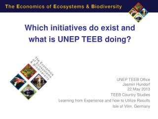 Which initiatives do exist and  what is UNEP TEEB doing? UNEP TEEB Office Jasmin Hundorf