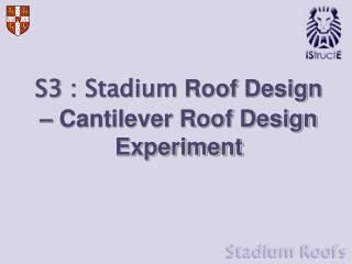 S3 : Stadium  Roof Design – Cantilever Roof Design Experiment