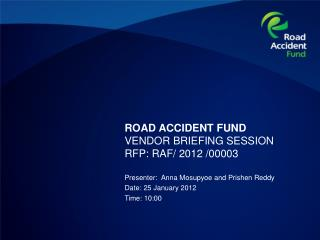 ROAD ACCIDENT FUND VENDOR BRIEFING SESSION  RFP: RAF/ 2012 /00003