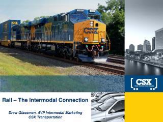Rail – The Intermodal Connection Drew Glassman, AVP Intermodal Marketing CSX Transportation