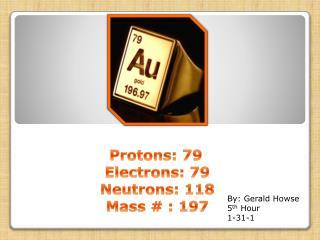 Protons: 79 Electrons: 79 Neutrons: 118 Mass # : 197