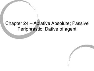 Chapter 24 – Ablative Absolute; Passive Periphrastic; Dative of agent