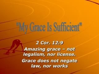 2 Cor. 12:9 Amazing grace � not legalism, nor license. Grace does not negate law, nor works