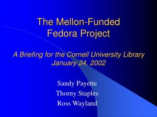 The Mellon-Funded  Fedora Project A Briefing for the Cornell University Library January 24, 2002