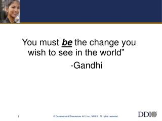"You must  be  the change you wish to see in the world""  				-Gandhi"