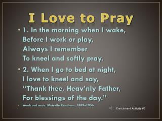 1. In the morning when I wake, Before I work or play, Always I remember To kneel and softly pray.