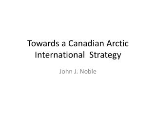 Towards a Canadian Arctic International  Strategy