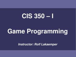 CIS 350 – I Game Programming Instructor: Rolf Lakaemper