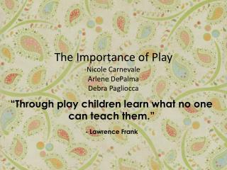The Importance of Play Nicole Carnevale Arlene DePalma Debra Pagliocca