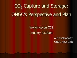 CO 2  Capture and Storage: ONGC's Perspective and Plan Workshop on CCS January 23,2008