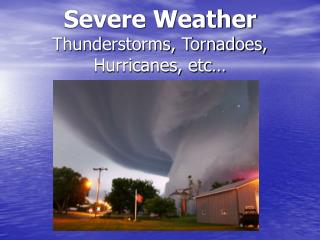 Severe Weather Thunderstorms, Tornadoes, Hurricanes, etc…