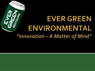 "EVER GREEN ENVIRONMENTAL ""Innovation – A Matter of Mind"""