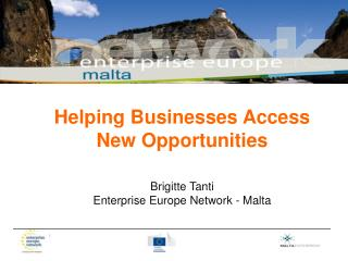 Helping Businesses Access New Opportunities Brigitte Tanti Enterprise Europe Network - Malta