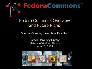 Fedora Commons Overview and Future Plans  Sandy Payette, Executive Director