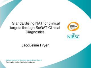 Standardising NAT for clinical targets through SoGAT Clinical Diagnostics Jacqueline Fryer