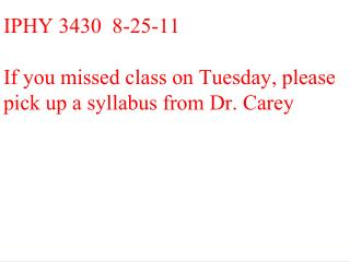 IPHY 3430  8-25-11 If you missed class on Tuesday, please pick up a syllabus from Dr. Carey .