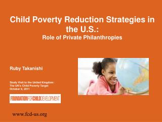 Child Poverty Reduction Strategies in the U.S.: Role of Private Philanthropies Ruby Takanishi
