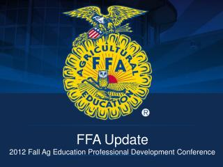 FFA Update 2012 Fall Ag Education Professional Development Conference