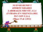 NUEVOS RETOS Y OPORTUNIDADES LABORALES FRENTE A LA ENTRADA EN VIGENCIA DEL TLC CON U.S.A. Mayo 15 de 2.012